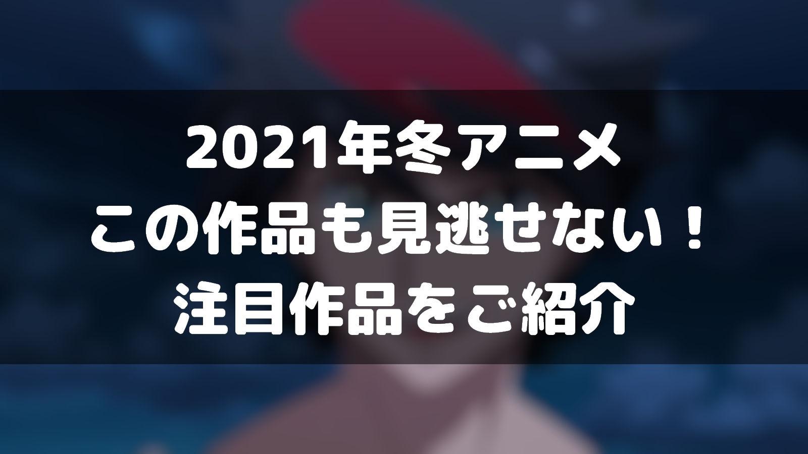 冬 アニメ 2021