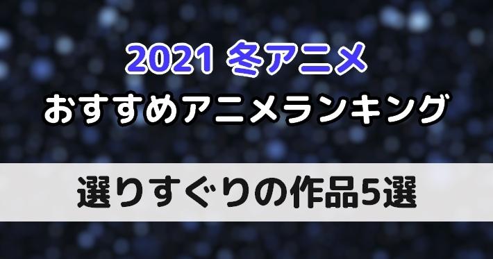 2021 冬 おすすめ アニメ