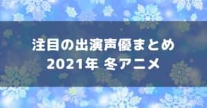 s-20201216_冬アニメ_注目の出演声優まとめ