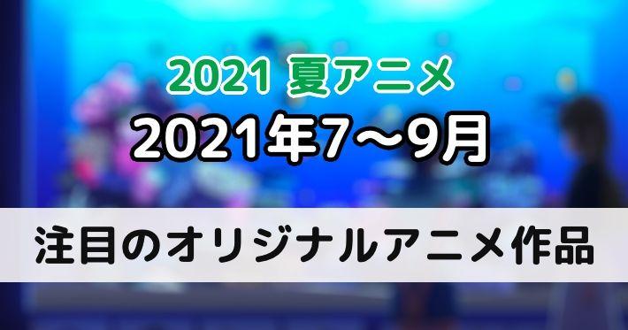 2021夏アニメ 注目のオリジナルアニメ3作品をご紹介!