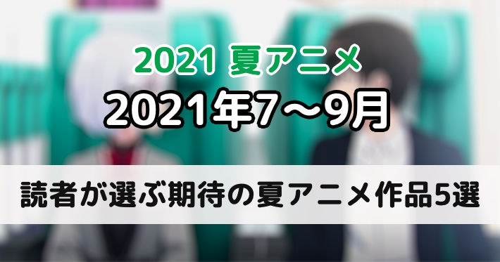 2021夏アニメ読者期待の作品5選_アイキャッチ